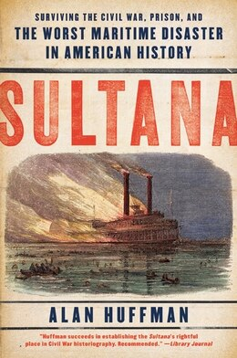 Book Sultana: Surviving the Civil War, Prison, and the Worst Maritime Disaster in American History by Alan Huffman
