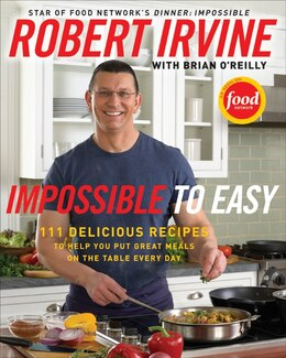 Book Impossible to Easy: 111 Delicious Recipes to Help You Put Great Meals on the Table Every Day by Robert Irvine