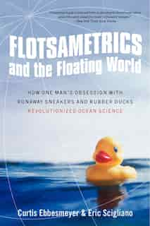 Flotsametrics and the Floating World: How One Man's Obsession With Runaway Sneakers And Rubber Ducks Revolutionized Ocean Science by Curtis Ebbesmeyer
