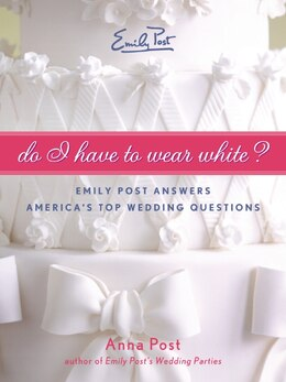 Book Do I Have To Wear White?: Emily Post Answers America's Top Wedding Questions by Anna Post