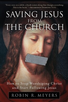 Book Saving Jesus from the Church: How to Stop Worshiping Christ and Start Following Jesus by Robin R. Meyers