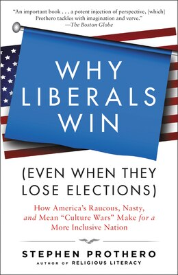 Book Why Liberals Win (even When They Lose Elections): How America's Raucous, Nasty, And Mean Culture… by Stephen Prothero