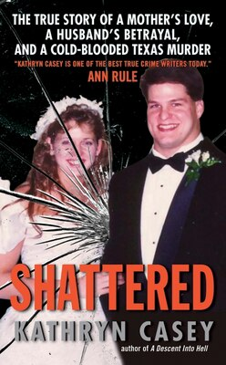 Book Shattered: The True Story of a Mother's Love, a Husband's Betrayal, and a Cold-Blooded Texas Murder by Kathryn Casey