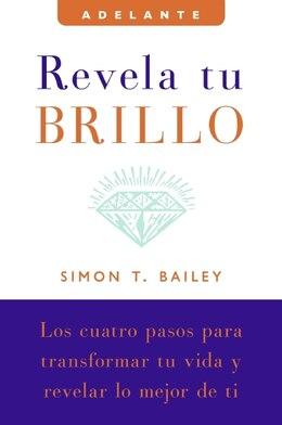 Book Revela Tu Brillo: Los cuatro pasos para transformar tu vida y revelar lo mejor de ti by Simon T Bailey
