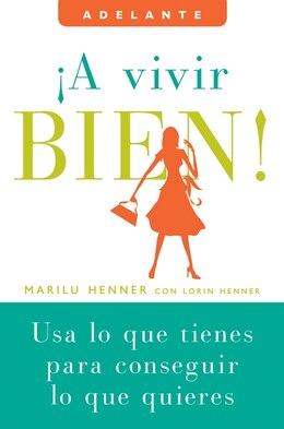 Book A Vivir Bien!: Usa lo que tienes para conseguir lo que quieres by Marilu Henner
