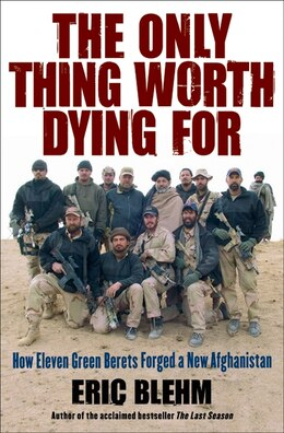 Book The Only Thing Worth Dying For: How Eleven Green Berets Forged a New Afghanistan by Eric Blehm