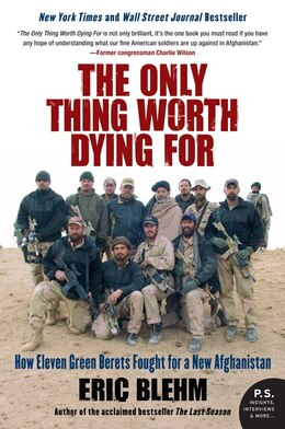 Book The Only Thing Worth Dying For: How Eleven Green Berets Fought for a New Afghanistan by Eric Blehm