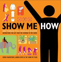 Show Me How: 500 Things You Should Know Instructions for Life From the Everyday to the Exotic