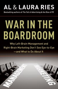 War in the Boardroom: Why Left-Brain Management and Right-Brain Marketing Don't See Eye-to-Eye--and…