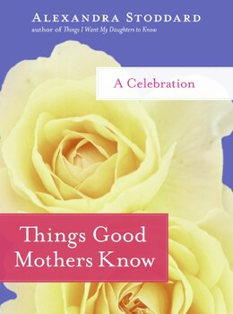 Book Things Good Mothers Know: A Celebration by Alexandra Stoddard