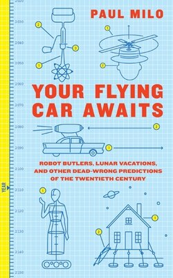 Book Your Flying Car Awaits: Robot Butlers, Lunar Vacations, and Other Dead-Wrong Predictions of the… by Paul Milo