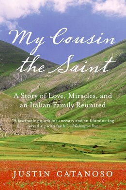 Book My Cousin the Saint: A Story of Love, Miracles, and an Italian Family Reunited by Justin Catanoso