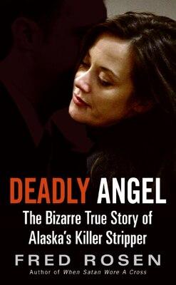 Book Deadly Angel: The Bizarre True Story of Alaska's Killer Stripper by Fred Rosen