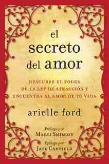 El Secreto Del Amor: Descubre El Poder De La Ley De Atracción Y Encuentra Al Amor De Tu Vida by Arielle Ford