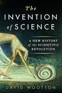 The Invention of Science: A New History of the Scientific Revolution