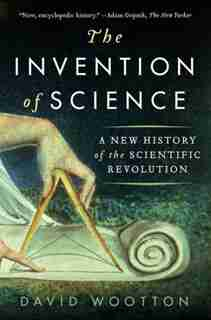 The Invention of Science: A New History Of The Scientific Revolution by David Wootton