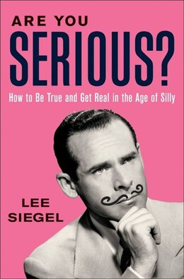 Book Are You Serious?: How to Be True and Get Real in the Age of Silly by Lee Siegel