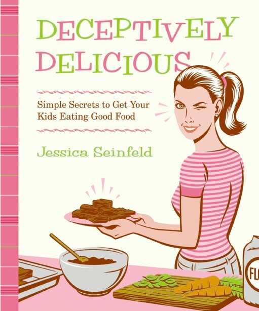 Deceptively Delicious: Simple Secrets to Get Your Kids Eating Good Food by Jessica Seinfeld
