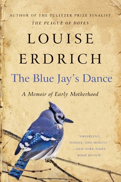 The Blue Jay's Dance: A Memoir of Early Motherhood by Louise Erdrich