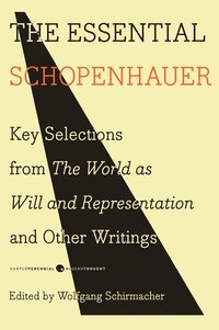 The Essential Schopenhauer: Key Selections from The World As Will and Representation and Other…