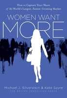 Women Want More: How to Capture Your Share of the World's Largest, Fastest-Growing Market