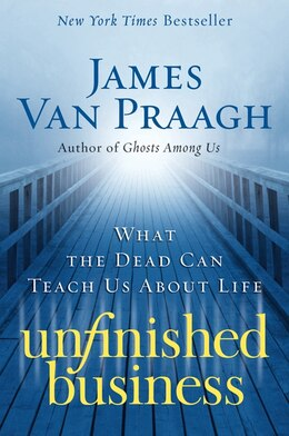 Book Unfinished Business: What the Dead Can Teach Us about Life by James Van Praagh