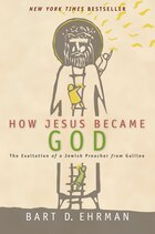 How Jesus Became God: The Exaltation Of A Jewish Preacher From Galilee