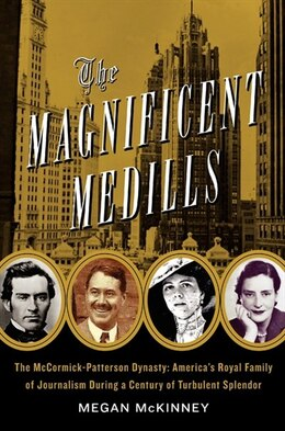 Book The Magnificent Medills: America's Royal Family of Journalism During a Century of Turbulent Splendor by Megan Mckinney
