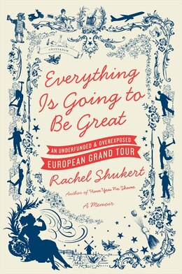Book Everything Is Going To Be Great: An Underfunded and Overexposed European Grand Tour by Rachel Shukert