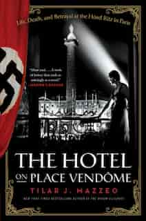 The Hotel On Place Vendome: Life, Death, and Betrayal at the Hotel Ritz in Paris by Tilar J Mazzeo