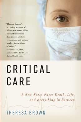 Book Critical Care: A New Nurse Faces Death, Life, and Everything in Between by Theresa Brown