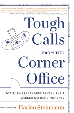Book Tough Calls From The Corner Office: Top Business Leaders Reveal Their Career-Defining Moments by Harlan Steinbaum