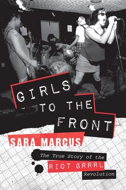 Book Girls To The Front: The True Story of the Riot Grrrl Revolution by Sara Marcus