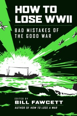 Book How To Lose Wwii: Bad Mistakes of the Good War by Bill Fawcett