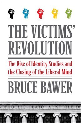 Book The Victims' Revolution: The Rise Of Identity Studies And The Closing Of The Liberal Mind by Bruce Bawer