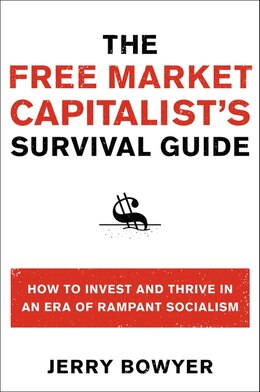 Book The Free Market Capitalist's Survival Guide: How to Invest and Thrive in an Era of Rampant Socialism by Jerry Bowyer