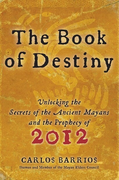 The Book of Destiny: Unlocking the Secrets of the Ancient Mayans and the Prophecy of 2012 by Carlos Barrios