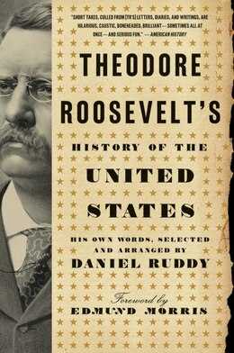 Book Theodore Roosevelt's History Of The United States: His Own Words, Selected and Arranged by Daniel… by Daniel Ruddy