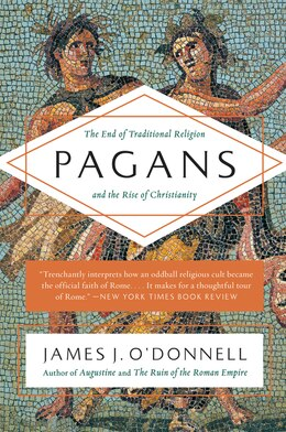 Book Pagans: The End of Traditional Religion and the Rise of Christianity by James J. O'donnell