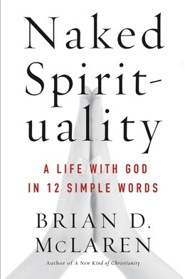 Book Naked Spirituality: A Life With God In 12 Simple Words by Brian D. McLaren