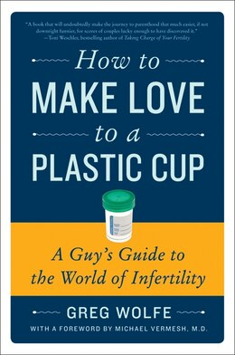 Book How To Make Love To A Plastic Cup: A Guy's Guide to the World of Infertility by Greg Wolfe