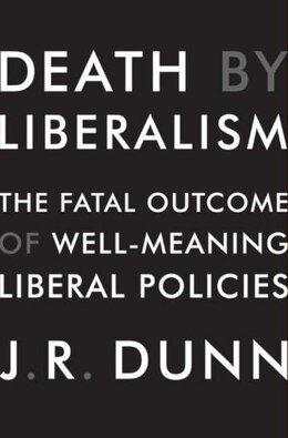 Book Death By Liberalism: The Fatal Outcome of Well-Meaning Liberal Policies by J. R. Dunn