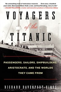 Voyagers Of The Titanic: Passengers, Sailors, Shipbuilders, Aristocrats, And The Worlds They Came…
