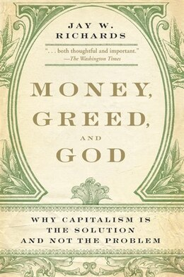 Book Money, Greed, And God: Why Capitalism Is the Solution and Not the Problem by Jay W. Richards