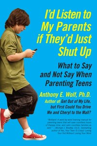 I'd Listen to My Parents If They'd Just Shut Up: What to Say and Not Say When Parenting Teens