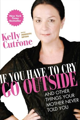 Book If You Have To Cry, Go Outside: And Other Things Your Mother Never Told You by Kelly Cutrone