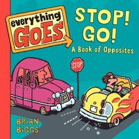 Everything Goes: Stop! Go!: A Book Of Opposites: Stop! Go! A Book of Opposites