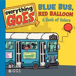 Book Everything Goes: Blue Bus, Red Balloon: A Book Of Colors: Blue Bus, Red Balloon A Book of Colors by Brian Biggs
