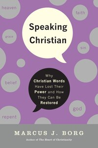 Speaking Christian: Why Christian Words Have Lost Their Meaning and Power—And How They Can Be…