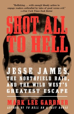 Book Shot All to Hell: Jesse James, the Northfield Raid, and the Wild West's Greatest Escape by Mark Lee Gardner
